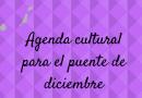Agenda cultural para el puente de diciembre